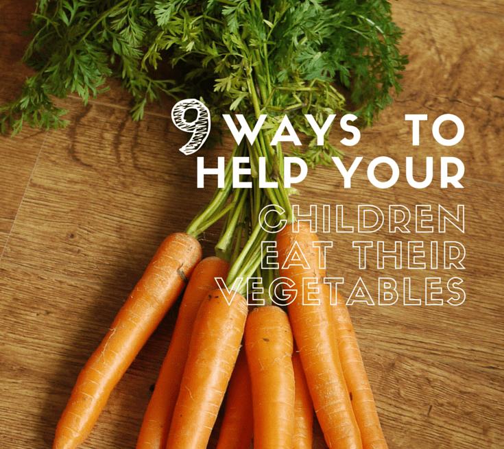 9 Ways to Help Your Children Eat their Vegetables