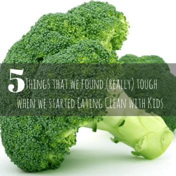 5 Things that we found (really) tough when we started Eating Clean with Kids.