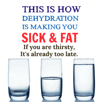 Dehydration is making you Sick and Fat.
