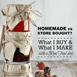 Homemade vs Store Bought: What I Buy and What I make with a Real Food Diet