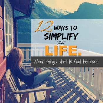 12 ways to simplify your life when things start to feel too hard