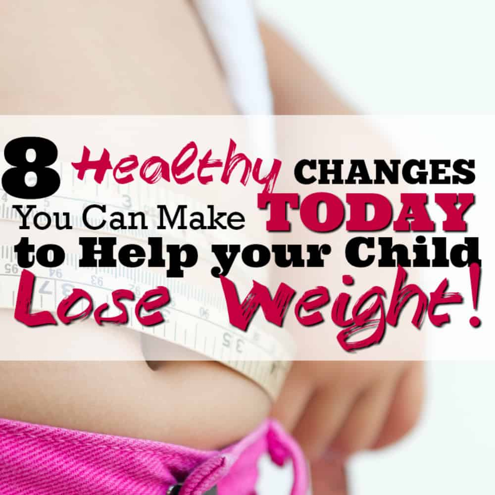 8 Healthy Changes You Can Make NOW to Help your Child Lose Weight.